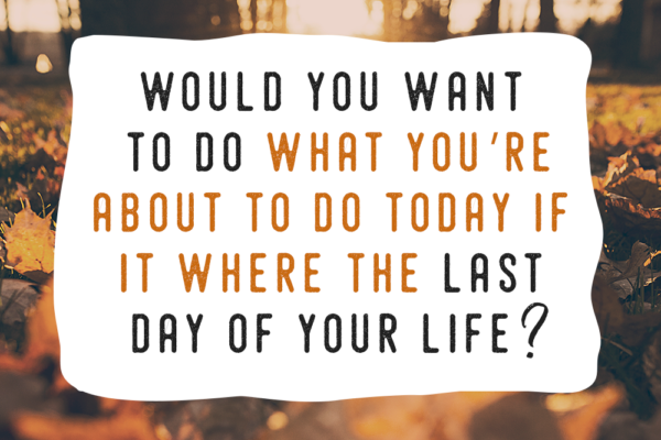 If Today Were The Last Day Of Your Life Would You Want To Do What You're About To Do Today?